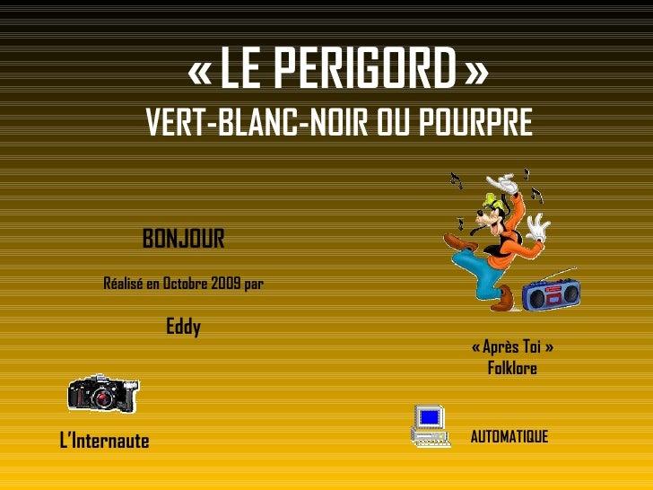 «LE PERIGORD» VERT-BLANC-NOIR OU POURPRE BONJOUR Réalisé en Octobre 2009 par Eddy L'Internaute AUTOMATIQUE «Après Toi...