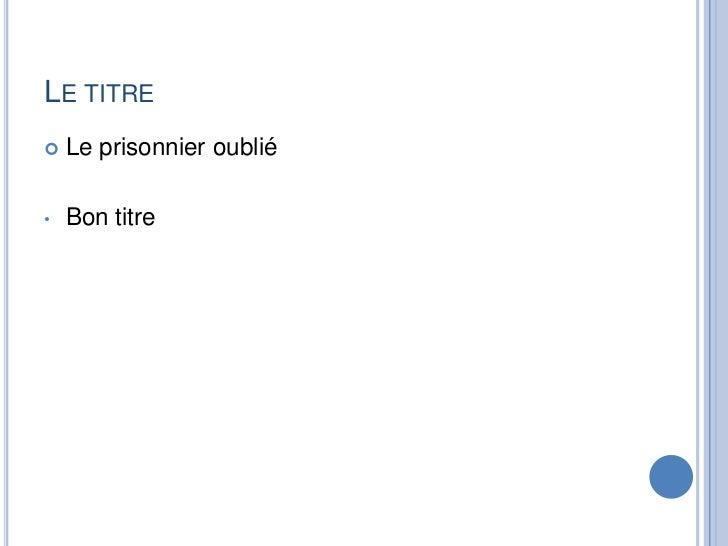Letitre<br />Leprisonnieroublié<br /><ul><li>Bon titre</li></li></ul><li>Les aspectsvrais<br />Hochst<br />Autriche<br />B...