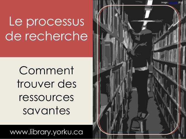 Le processus  de recherche  Comment  trouver des  ressources  savantes  www.library.yorku.ca  image: Leo Jofe 2011
