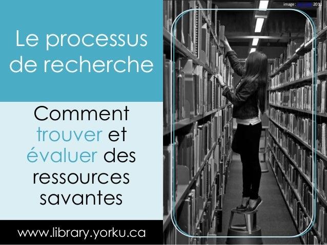 Le processus  de recherche  Comment  trouver et  évaluer des  ressources  savantes  www.library.yorku.ca  image: Leo Jofe ...