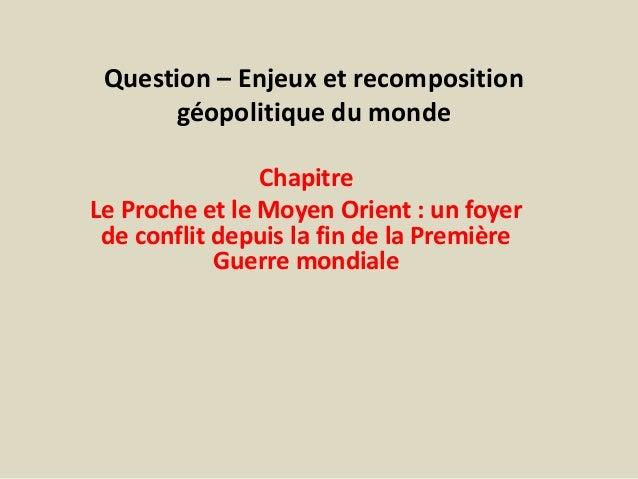 Question – Enjeux et recompositiongéopolitique du mondeChapitreLe Proche et le Moyen Orient : un foyerde conflit depuis la...