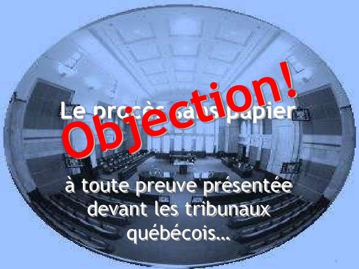 Le procès sans papier<br />Objection!<br />à toute preuve présentée devant les tribunaux québécois…<br />1<br />