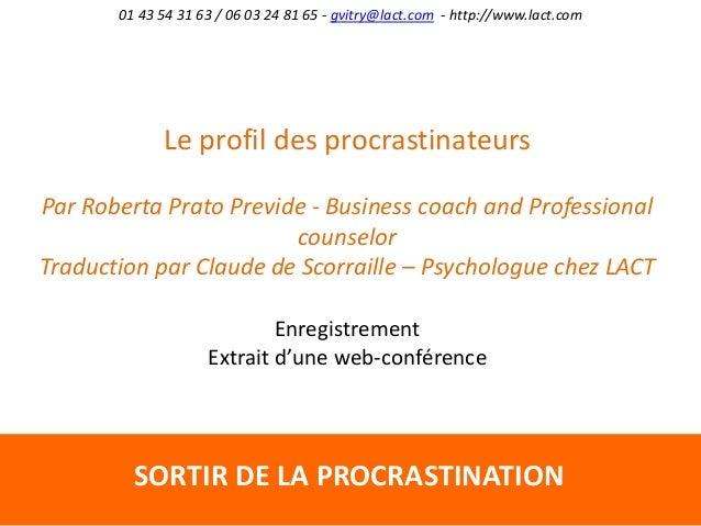 SORTIR DE LA PROCRASTINATION 01 43 54 31 63 / 06 03 24 81 65 - gvitry@lact.com - http://www.lact.com Le profil des procras...