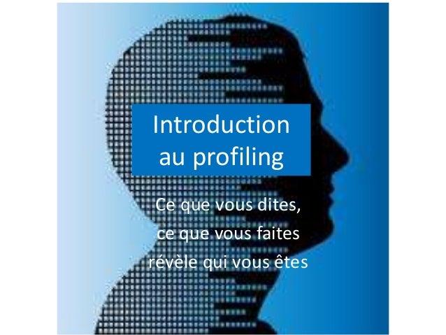 Introduction au profiling Ce que vous dites, ce que vous faites révèle qui vous êtes