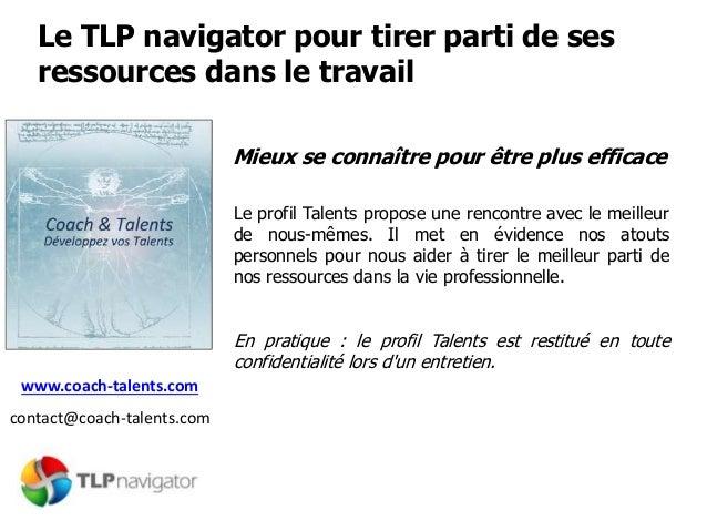 Le TLP navigator pour tirer parti de ses ressources dans le travail www.coach-talents.com contact@coach-talents.com Mieux ...