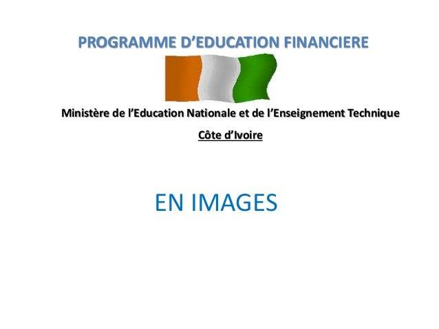 EN IMAGES PROGRAMME D'EDUCATION FINANCIERE Ministère de l'Education Nationale et de l'Enseignement Technique Côte d'Ivoire