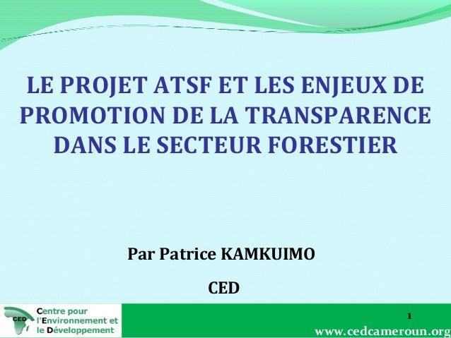LE PROJET ATSF ET LES ENJEUX DE PROMOTION DE LA TRANSPARENCE DANS LE SECTEUR FORESTIER  Par Patrice KAMKUIMO CED 1 www.ced...