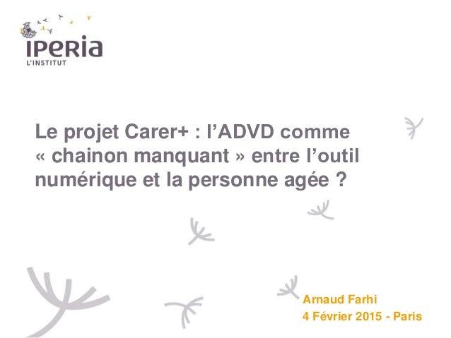 Le projet Carer+ : l'ADVD comme « chainon manquant » entre l'outil numérique et la personne agée ? Arnaud Farhi 4 Février ...