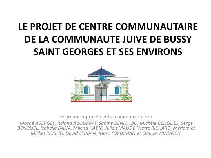 LE PROJET DE CENTRE COMMUNAUTAIRE DE LA COMMUNAUTE JUIVE DE BUSSY    SAINT GEORGES ET SES ENVIRONS                   Le gr...
