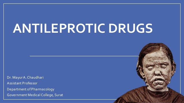 ANTILEPROTIC DRUGS Dr. MayurA. Chaudhari Assistant Professor Department of Pharmacology Government Medical College, Surat