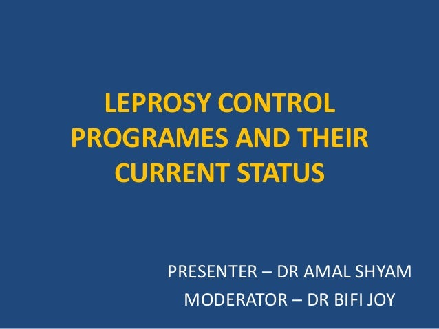 LEPROSY CONTROL PROGRAMES AND THEIR CURRENT STATUS PRESENTER – DR AMAL SHYAM MODERATOR – DR BIFI JOY