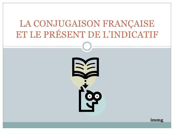 LA CONJUGAISON FRANÇAISE ET LE PRÉSENT DE L'INDICATIF<br />immg<br />