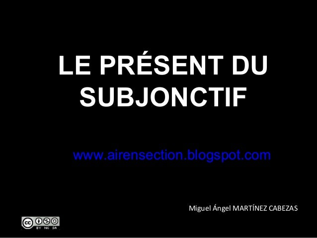 LE PRÉSENT DU SUBJONCTIF www.airensection.blogspot.com  Miguel Ángel MARTÍNEZ CABEZAS