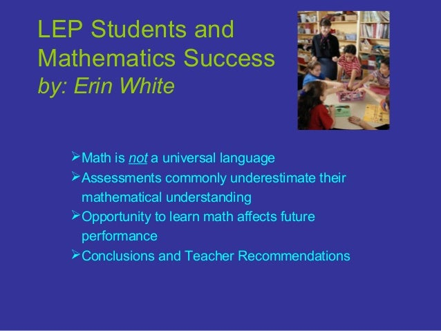 LEP Students and Mathematics Success by: Erin White Math is not a universal language Assessments commonly underestimate ...