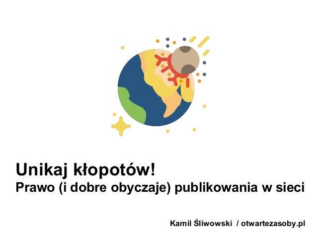 Unikaj kłopotów! Prawo (i dobre obyczaje) publikowania w sieci Kamil Śliwowski / otwartezasoby.pl
