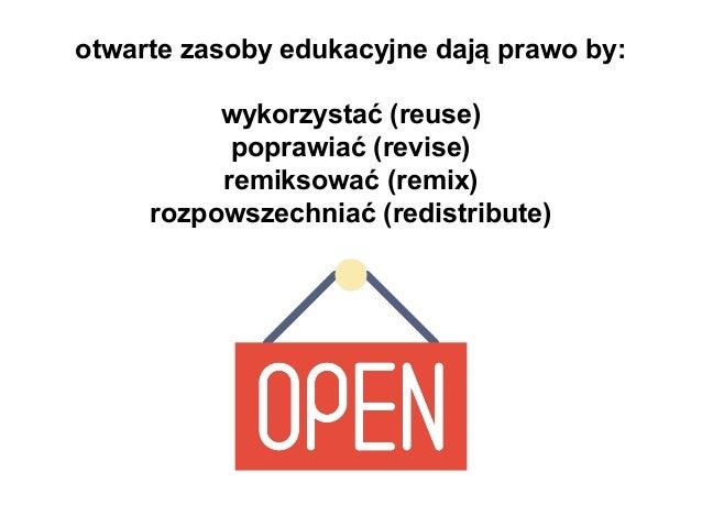 otwarte zasoby edukacyjne dają prawo by: wykorzystać (reuse) poprawiać (revise) remiksować (remix) rozpowszechniać (redist...