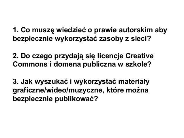 1. Co muszę wiedzieć o prawie autorskim aby bezpiecznie wykorzystać zasoby z sieci? 2. Do czego przydają się licencje Crea...