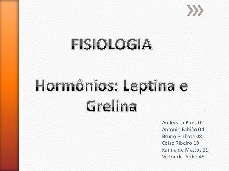FISIOLOGIA<br />Hormônios: Leptina e Grelina<br />Anderson Pires 02<br />Antonio Fabião 04<br />Bruno Pinhata 08<br />Cels...