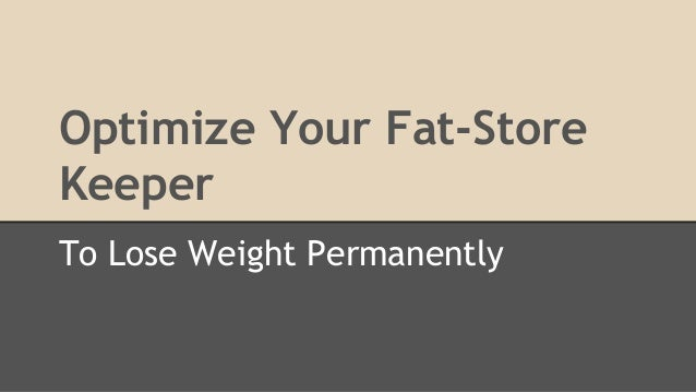 Optimize Your Fat-Store Keeper To Lose Weight Permanently