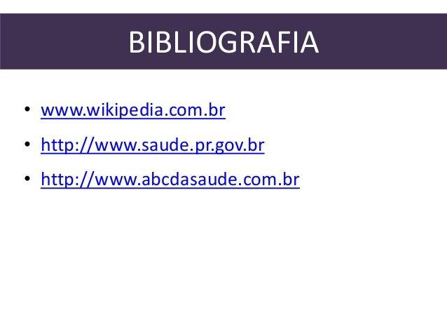BIBLIOGRAFIA  • www.wikipedia.com.br  • http://www.saude.pr.gov.br  • http://www.abcdasaude.com.br