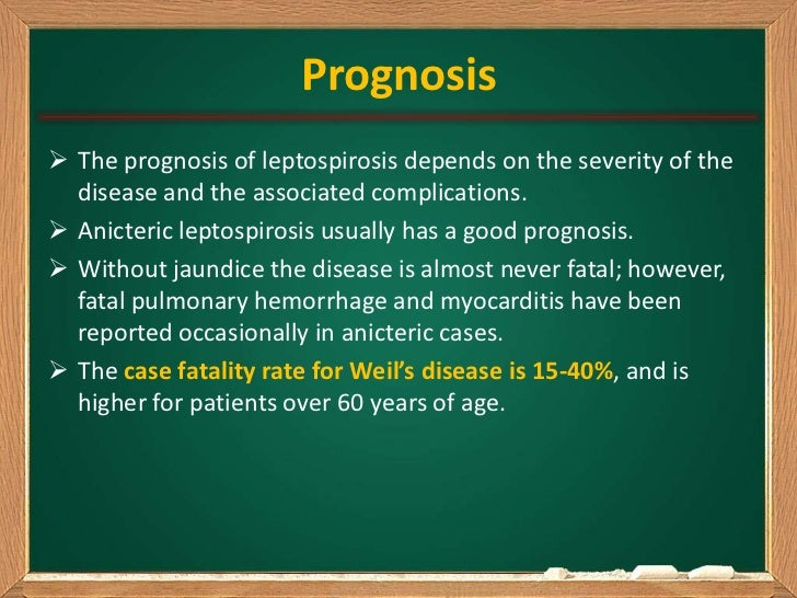 Prognosis The prognosis of leptospirosis depends on the severity of the  disease and the associated complications. Anict...