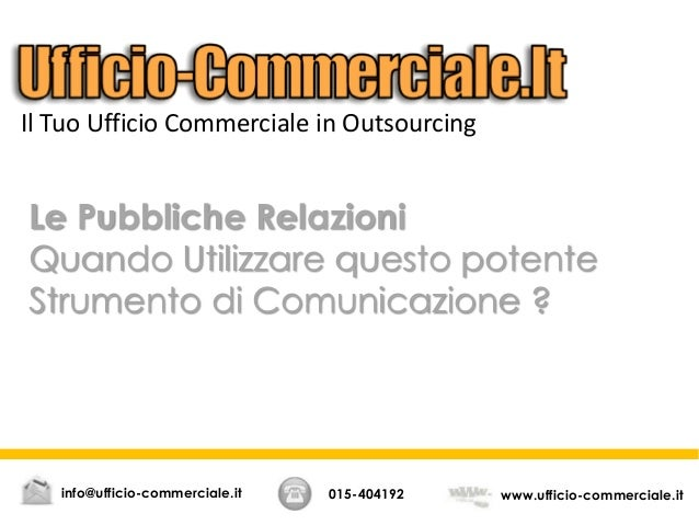 Le Pubbliche Relazioni Quando Utilizzare questo potente Strumento di Comunicazione ? 015-404192 www.ufficio-commerciale.it...