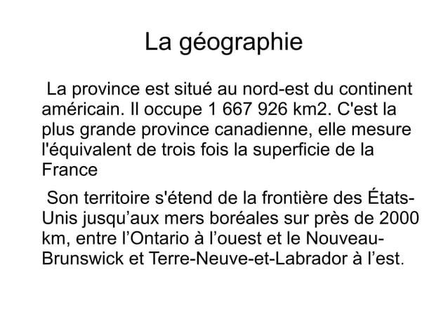 La géographie La province est situé au nord-est du continentaméricain. Il occupe 1 667 926 km2. Cest laplus grande provinc...