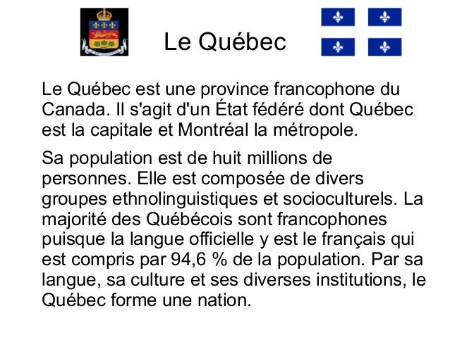 Le QuébecLe Québec est une province francophone duCanada. Il sagit dun État fédéré dont Québecest la capitale et Montréal ...