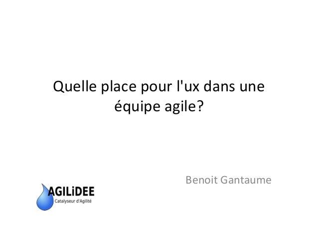 Quelle place pour l'ux dans une équipe agile? Benoit Gantaume