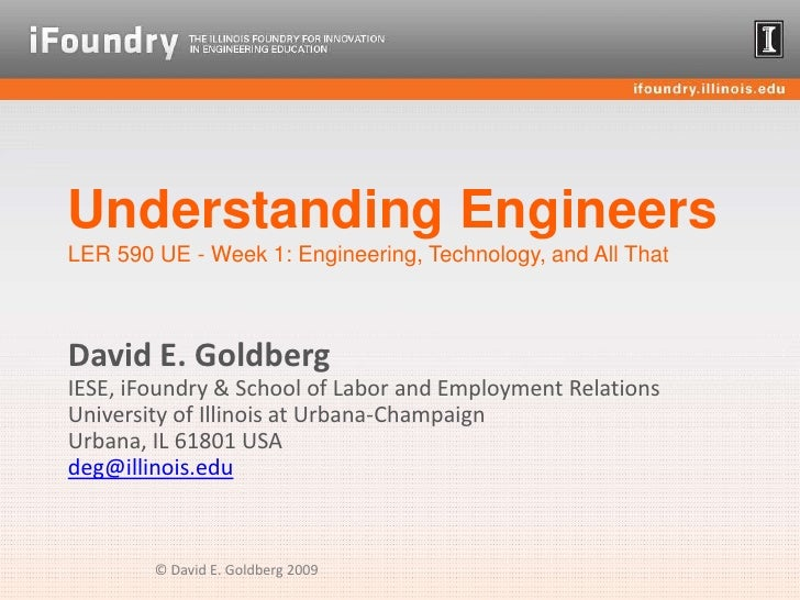 Understanding EngineersLER 590 UE - Week 1: Engineering, Technology, and All That<br />David E. GoldbergIESE, iFoundry & S...