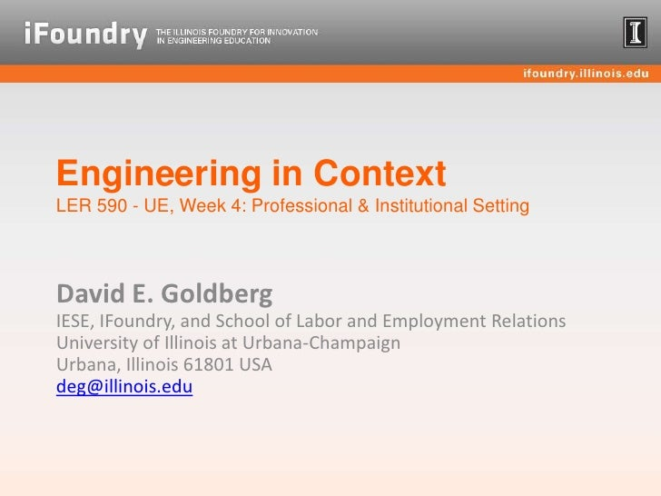 Engineering in ContextLER 590 - UE, Week 4: Professional & Institutional Setting<br />David E. GoldbergIESE, IFoundry, and...