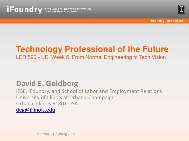Technology Professional of the FutureLER 590 - UE, Week 5: From Normal Engineering to Tech Vision<br />David E. GoldbergIE...
