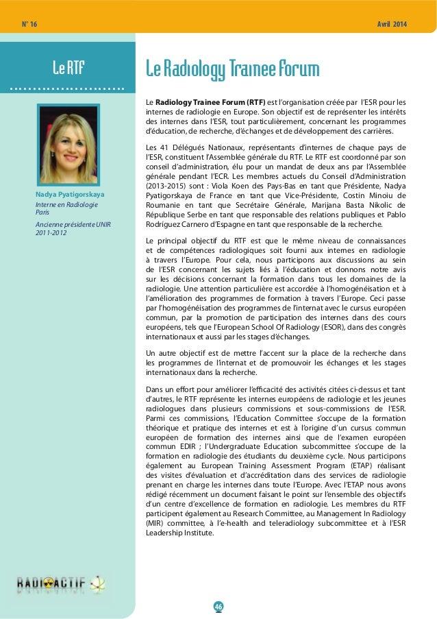 46 N° 16 Avril 2014 LeRadiologyTraineeForum Le Radiology Trainee Forum (RTF) est l'organisation créée par l'ESR pour les i...