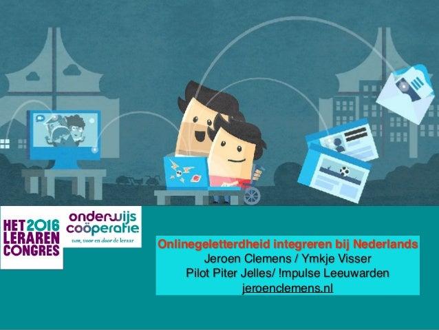 Onlinegeletterdheid integreren bij Nederlands Jeroen Clemens / Ymkje Visser Pilot Piter Jelles/ !mpulse Leeuwarden jeroenc...