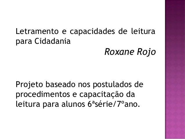 Letramento e capacidades de leiturapara CidadaniaRoxane RojoProjeto baseado nos postulados deprocedimentos e capacitação d...