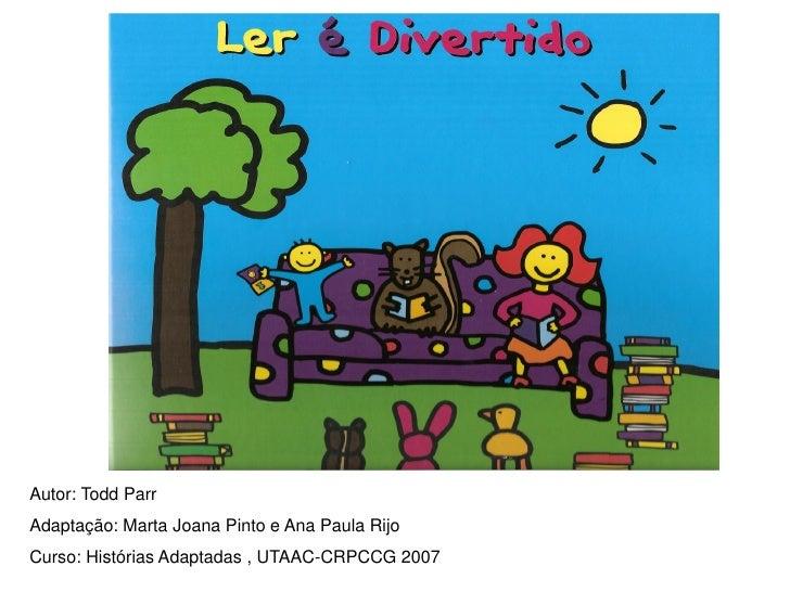 Autor: Todd Parr Adaptação: Marta Joana Pinto e Ana Paula Rijo Curso: Histórias Adaptadas , UTAAC-CRPCCG 2007