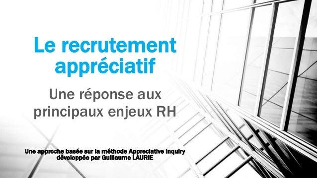Le recrutement appréciatif Une réponse aux principaux enjeux RH Une approche basée sur la méthode Appreciative Inquiry dév...