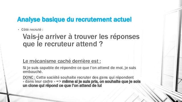 Analyse basique du recrutement actuel • Côté recruté : Vais-je arriver à trouver les réponses que le recruteur attend ? Le...