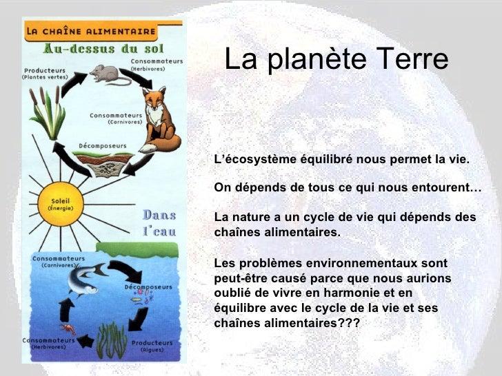 La planète Terre L'écosystème équilibré nous permet la vie.  On dépends de tous ce qui nous entourent… La nature a un cycl...