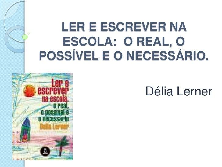 LER E ESCREVER NA ESCOLA:  O REAL, O  POSSÍVEL E O NECESSÁRIO.<br />Délia Lerner<br />