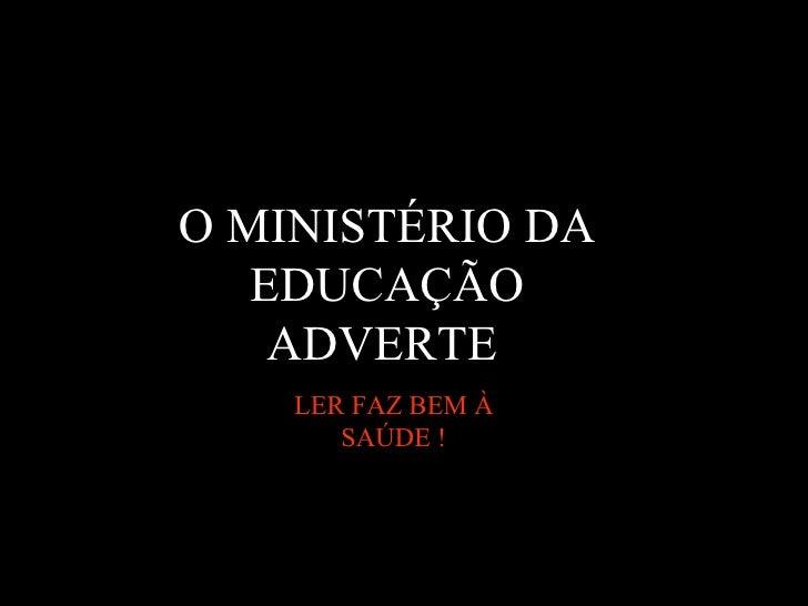 O MINISTÉRIO DA EDUCAÇÃO ADVERTE   LER FAZ BEM À SAÚDE !