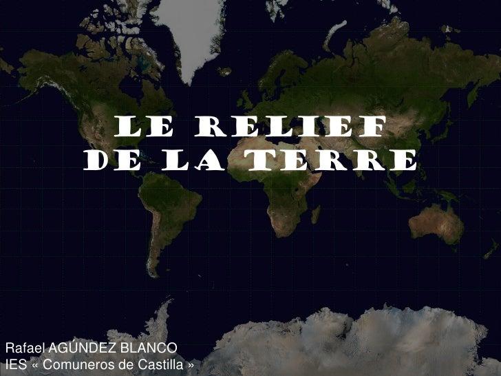 Le relief de la Terre             LE RELIEF            DE LA TERRE     Rafael AGÚNDEZ BLANCO IES « Comuneros de Castilla »