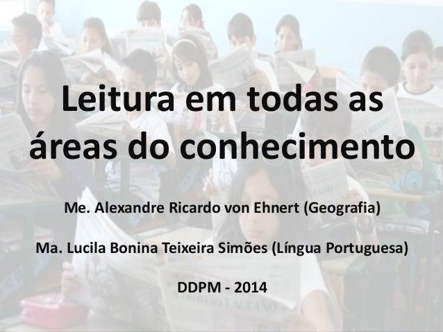 Leitura em todas as  áreas do conhecimento  Me. Alexandre Ricardo von Ehnert (Geografia)  Ma. Lucila Bonina Teixeira Simõe...