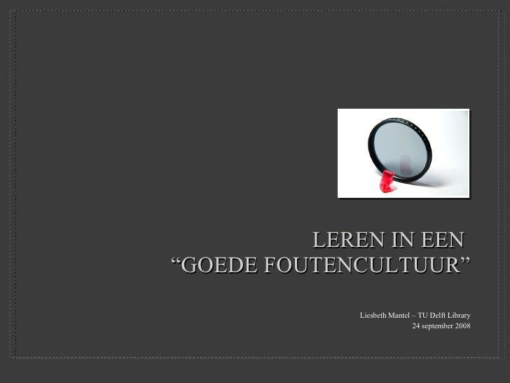 """LEREN IN EEN  """"GOEDE FOUTENCULTUUR"""" <ul><li>Liesbeth Mantel – TU Delft Library </li></ul><ul><li>24 september 2008 </li></ul>"""