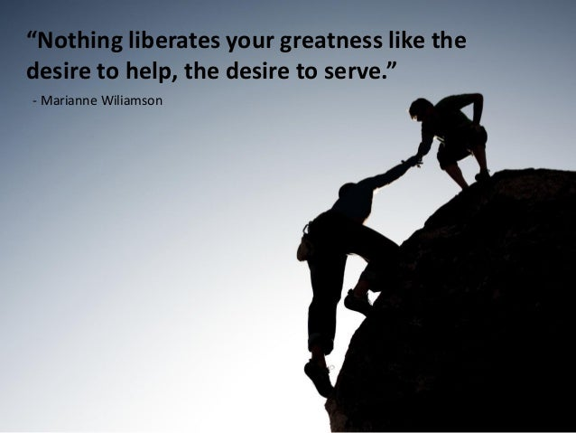 """Nothing liberates your greatness like thedesire to help, the desire to serve.""- Marianne Wiliamson"
