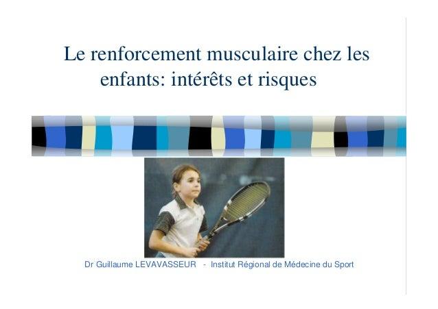 Le renforcement musculaire chez les enfants: intérêts et risques Dr Guillaume LEVAVASSEUR - Institut Régional de Médecine ...