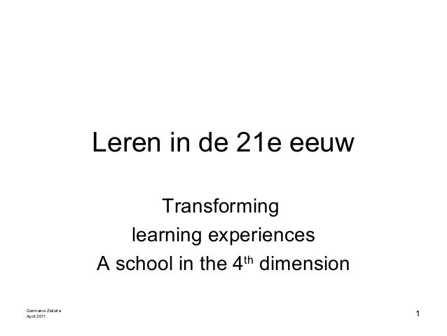 Leren in de 21e eeuw Transforming learning experiences A school in the 4th dimension Germaine Zielstra April 2011 1