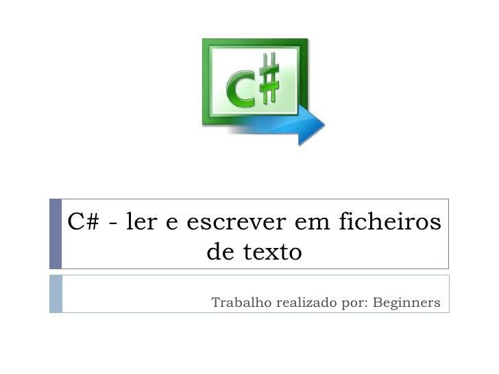 C# - ler e escrever em ficheiros             de texto            Trabalho realizado por: Beginners