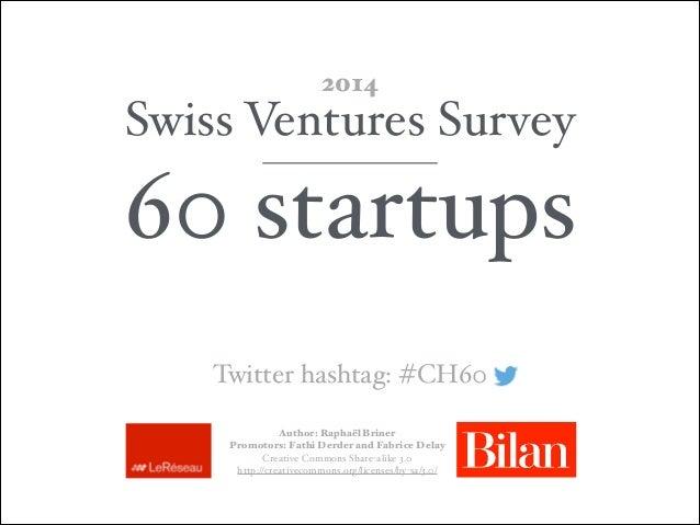 Swiss Ventures Survey! 60 startups 2014 Author: Raphaël Briner Promotors: Fathi Derder and Fabrice Delay  Creative Commo...