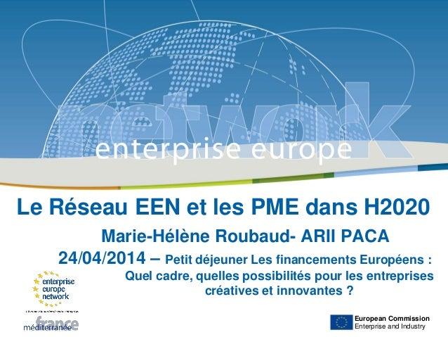 European Commission Enterprise and Industry Le Réseau EEN et les PME dans H2020 Marie-Hélène Roubaud- ARII PACA 24/04/2014...
